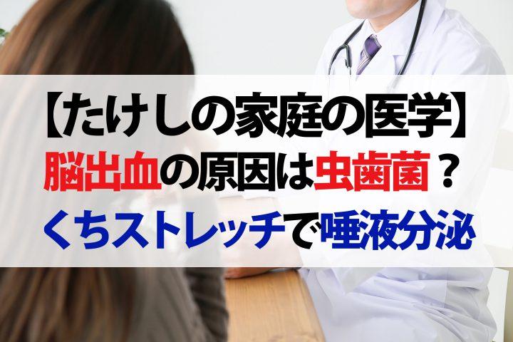 【たけしの家庭の医学】脳出血の原因は悪玉虫歯菌!?『口ストレッチ』で唾液を増やして予防と改善をしましょう