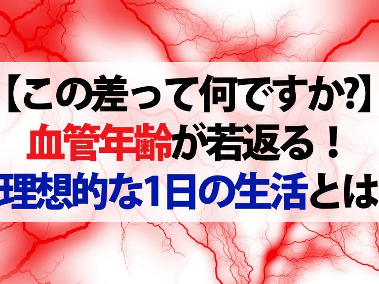 【この差って何ですか?】血管年齢が若返る!病気になりにくい若々しい血管を作る『理想的な1日の生活』とは?