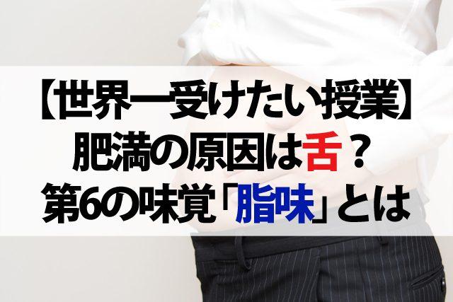 【世界一受けたい授業】肥満の原因は舌にあった!?『脂の味』が分からないと太りやすい体になる?【第6の味覚『脂味』】