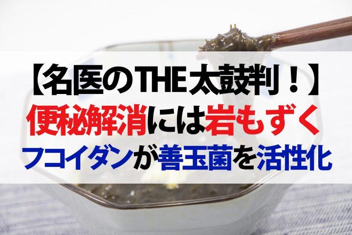 【名医のTHE太鼓判!】便秘解消には岩もずく!フコイダンが腸の善玉菌を活性化