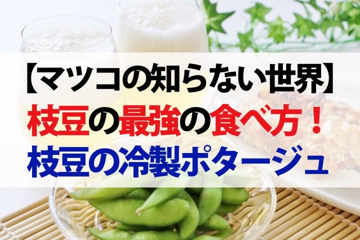 【マツコ知らない世界】枝豆の最強アレンジレシピ4選!蒸し焼きから冷製ポタージュまで