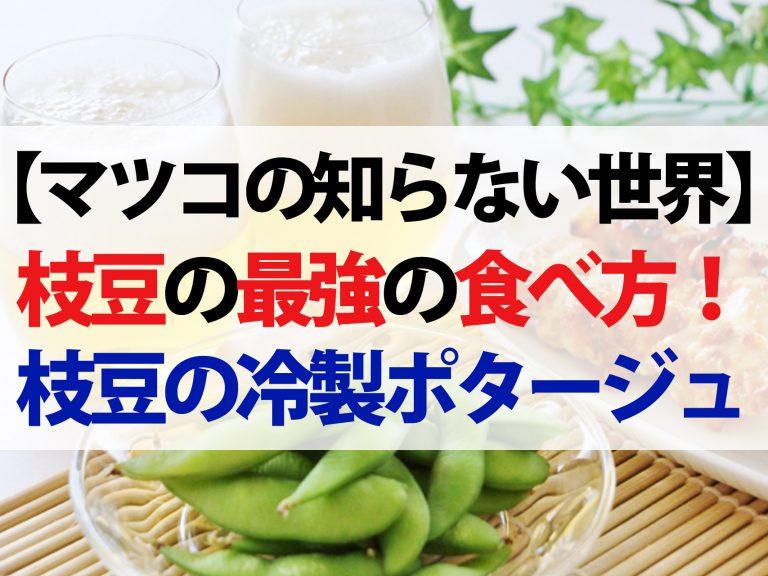 【マツコの知らない世界】枝豆の最強アレンジレシピ4選!蒸し焼きから冷製ポタージュまで