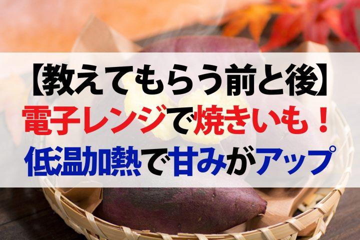【教えてもらう前と後】電子レンジで焼き芋のレシピ!低温加熱で甘みが劇的アップ