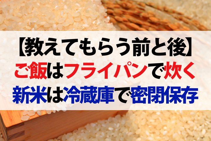 【教えてもらう前と後】新米をフライパンで炊く方法!土鍋に負けないふわふわご飯