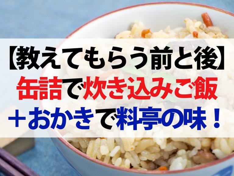 【教えてもらう前と後】缶詰炊き込みご飯のレシピ!おかきをちょい足しで料亭の味