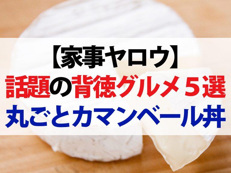 【家事ヤロウ】背徳グルメレシピ5選!コンビニ食材で作る丸ごとカマンベール丼