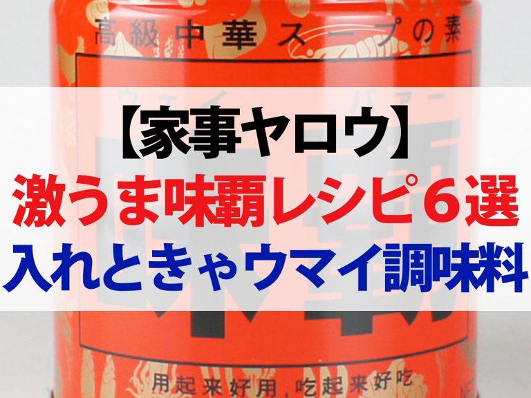 【家事ヤロウ】味覇(ウェイパー)レシピ6選!入れときゃ何でもウマイ最強調味料