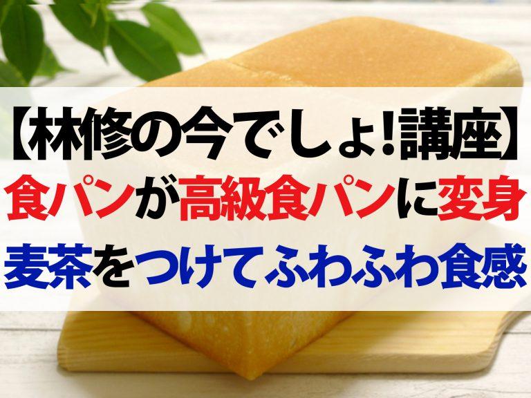 【林修の今でしょ!講座】家庭の食パンを高級食パンにする4つの方法!麦茶でフワフワ