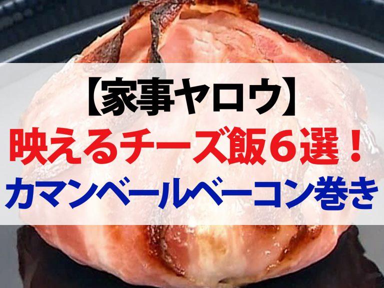 【家事ヤロウ】映えるチーズ飯レシピ6選!激うまカマンベールのベーコン巻き