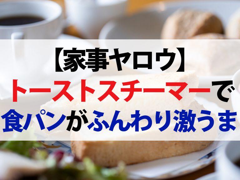 【家事ヤロウ】トーストスチーマーで食パンがふんわり激うま!家事便利グッズ2選