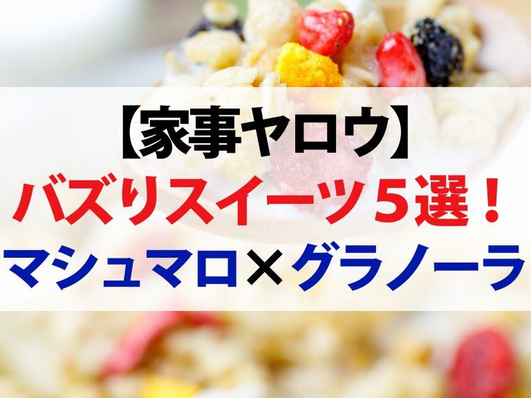 【家事ヤロウ】バズりスイーツレシピ5選!材料2つだけで作るマシュマログラノーラ