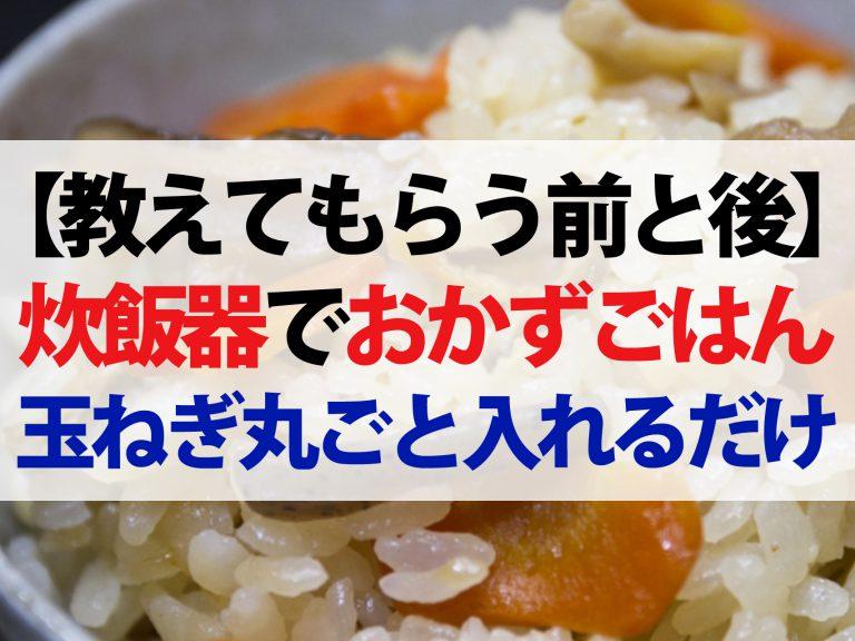 【教えてもらう前と後】炊飯器で作るおかずごはんレシピ3選!玉ねぎ丸ごとご飯