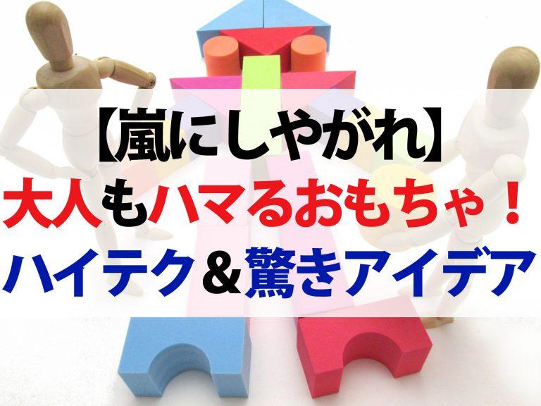 【嵐にしやがれ】大人も夢中になる最新おもちゃ3選|ハイテク機能&驚きアイデア