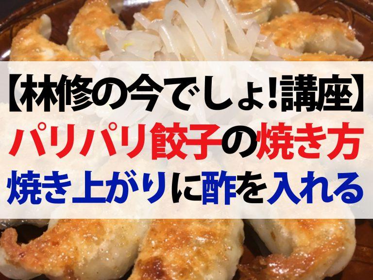 【林修の今でしょ講座】パリパリ餃子が上手に焼けるウラ技|焼き上がりに酢を入れる