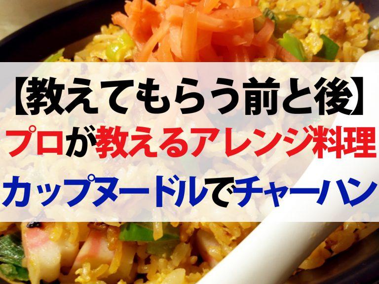 【教えてもらう前と後】カップヌードルで作るチャーハンのレシピ|和食の名店が教える