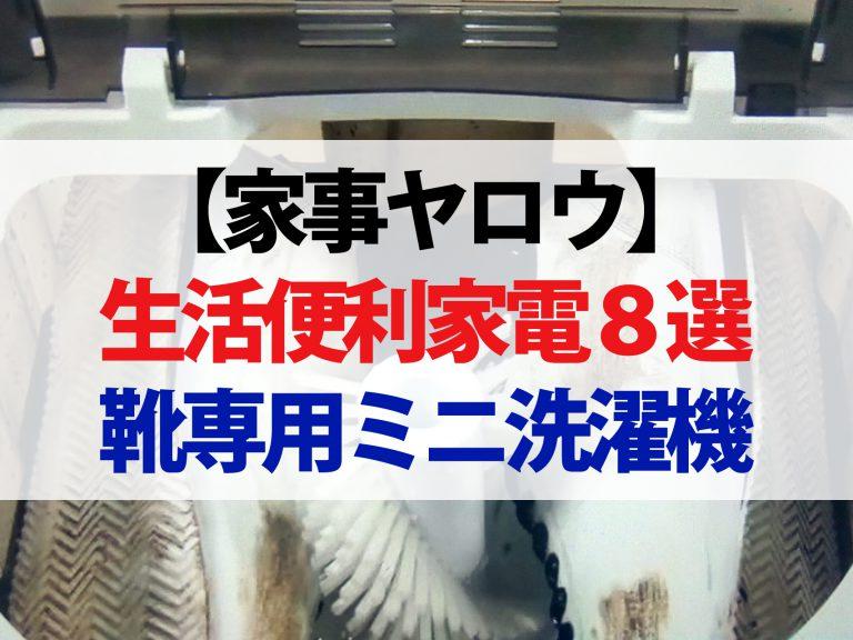 【家事ヤロウ】便利家電&家事アイテム8選|靴専用ミニ洗濯機から自販機型保冷庫まで