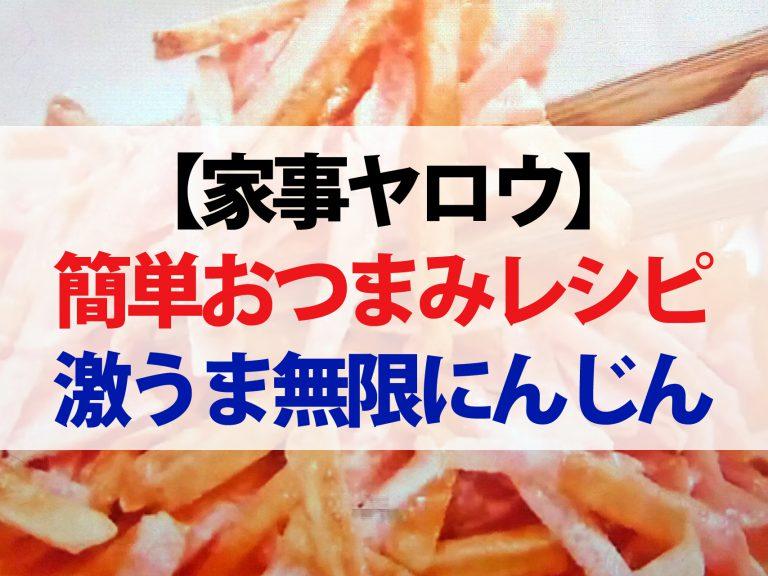 【家事ヤロウ】1分おつまみレシピまとめ|にんじん辛ポテトからチーズバウムまで