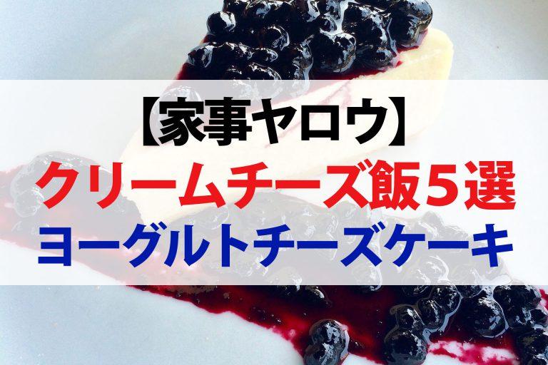 【家事ヤロウ】クリームチーズ飯レシピ5品まとめ|ヨーグルトチーズケーキ・生チョコ・磯辺焼き・おにぎり・ツナクリームサンド