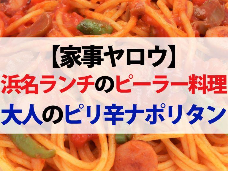 【家事ヤロウ】浜名ランチのピーラーレシピまとめ|大人のピリ辛ナポリタン&大根ナスこんにゃくのステーキ