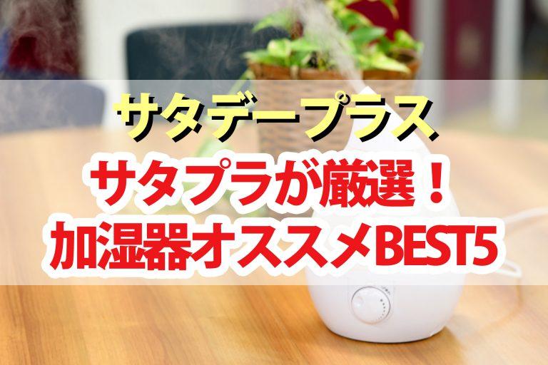 【サタデープラス】加湿器おすすめランキングBEST5|サタプラが選んだ最高の加湿器は?