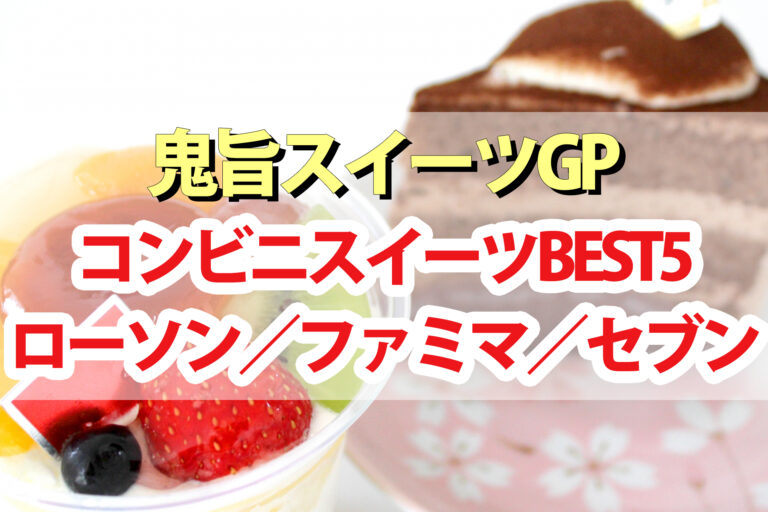 【鬼旨スイーツGP】コンビニスイーツBEST5|ローソン・ファミマ・セブン
