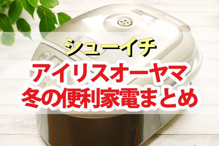 【シューイチ】アイリスオーヤマ冬の便利家電まとめ|炊飯器・サーキュレーター・IHコンロ・両面ホットプレート・ふとん乾燥機