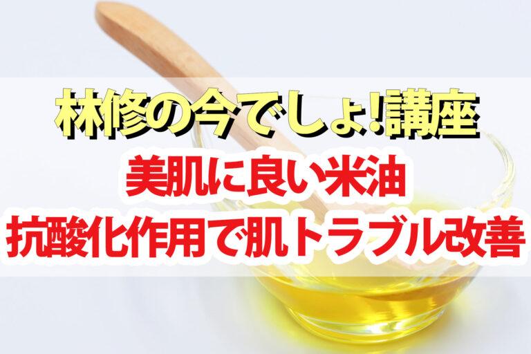 【林修の今でしょ講座】米油の美肌効果&レシピ 抗酸化作用で肌トラブルを改善