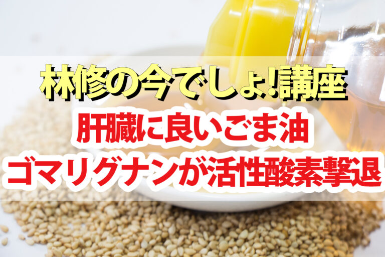 【林修の今でしょ講座】ごま油の肝臓に良い健康効果&レシピ|ゴマリグナンが活性酸素を除去