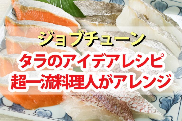【ジョブチューン】タラのかけ算アイデアレシピまとめ 超一流料理人が簡単アレンジ