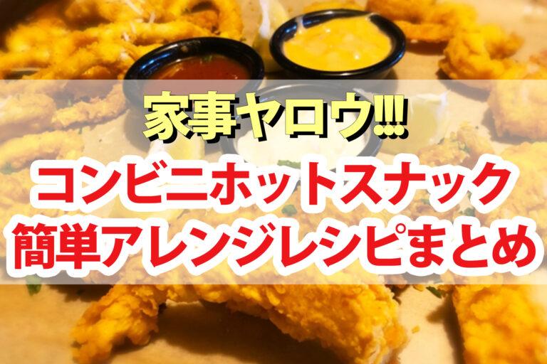 【家事ヤロウ】コンビニホットスナックアレンジレシピまとめ|ブリトー・BIGポークフランク・焼鳥ももタレ・ななから・Lチキ