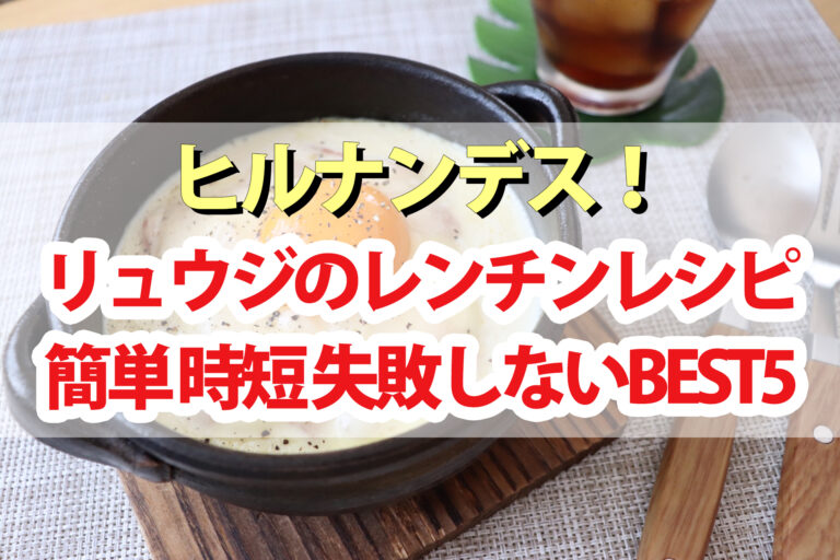 【ヒルナンデス】リュウジのレンチンレシピBEST5|新生活の準備中に作ってほしい超時短料理