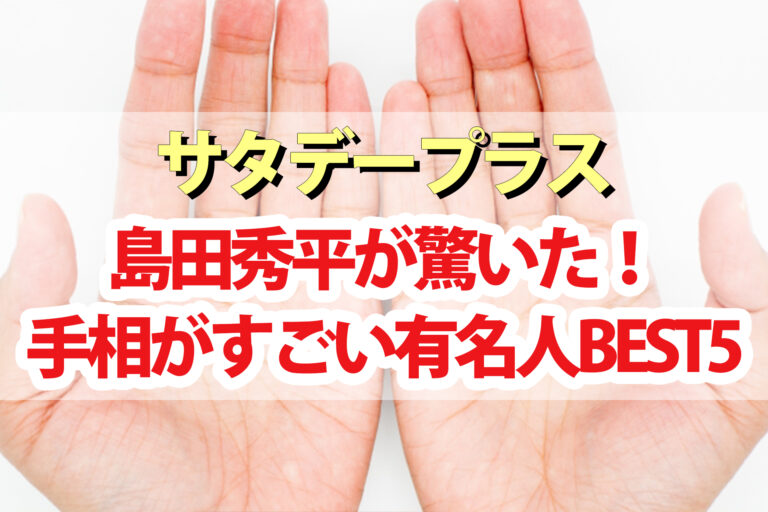 【サタデープラス】島田秀平『手相がすごい有名人ランキングBEST5』芸能人最強の手相の持ち主はこの人!