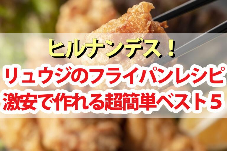 【ヒルナンデス】リュウジのフライパンレシピBEST5|300円以下で作れる時短料理