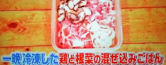 【ヒルナンデス】冷凍コンテナごはん『鶏と根菜の混ぜ込みごはん』のレシピ|家政婦ろこさん直伝!詰めて冷凍してチンするだけの時短料理