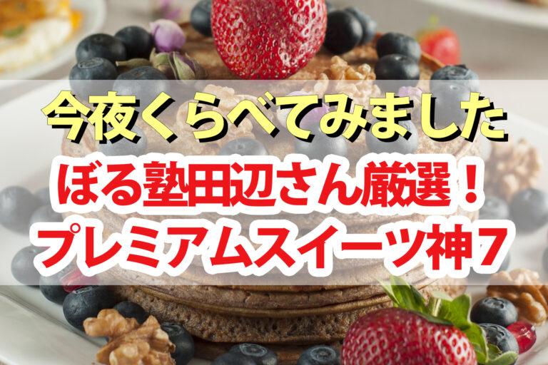 【今夜くらべてみました】ぼる塾田辺さんプレミアムスイーツ神7 フルーツポンチ・苺のミルフィーユ・ピスタチオムース・トマトわらび餅・おかきマカロンなど