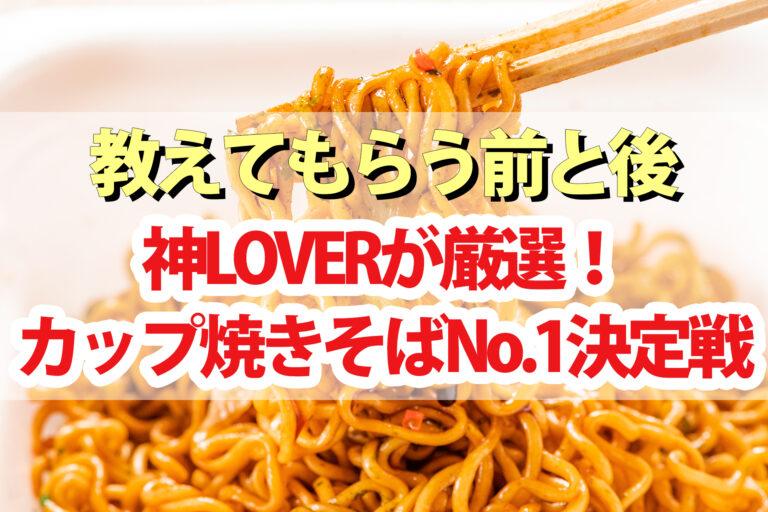 【教えてもらう前と後】カップ焼きそば神LOVERが選ぶBEST1 富士宮焼きそば・鶴橋風月・濃厚こくソース・大阪かす焼きそば