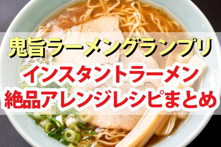 【鬼旨ラーメングランプリ】インスタントラーメンアレンジレシピ6品まとめ