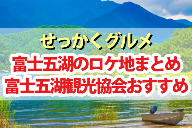 【せっかくグルメ】富士五湖ロケ地の場所を紹介|富士五湖観光協会おすすめスポット
