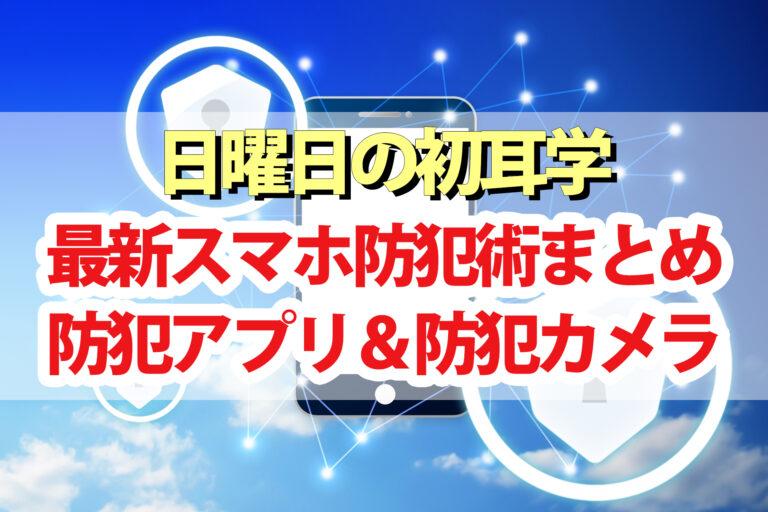 【初耳学】最新スマホ防犯術|防犯アプリ・防犯カメラ・空き巣&詐欺電話対策
