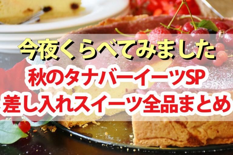 【今夜くらべてみました】差し入れスイーツ30品まとめ!ぼる塾田辺さんタナバーイーツ秋の大収穫祭|チーズケーキ・生大福・クッキー・わらび餅など