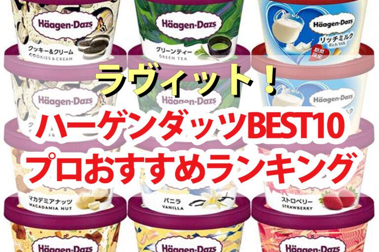 【ラヴィット】ハーゲンダッツランキングBEST10 プロが認めた1番美味しいハーゲンダッツアイスは?