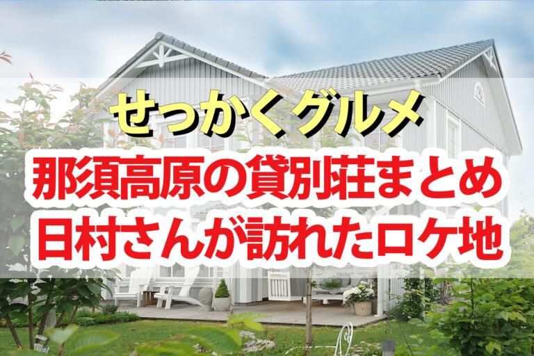 【せっかくグルメ】那須高原ロケ地の貸別荘コテージまとめ 日村さんがテイクアウトを食べた場所